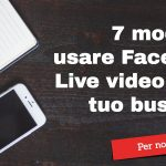 7 modi per usare Facebook Live Video per il tuo business