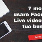 7 modi per usare Facebook Live Video per il tuo business