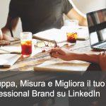 Misura, migliora e ottimizza il tuo Professional brand su LinkedIn