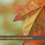 Tutti i miei eventi di ottobre e novembre